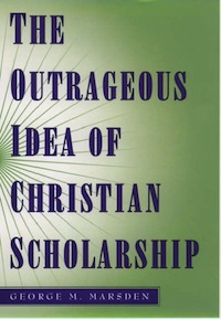 Marsden, The Outrageous Idea of Christian Scholarship