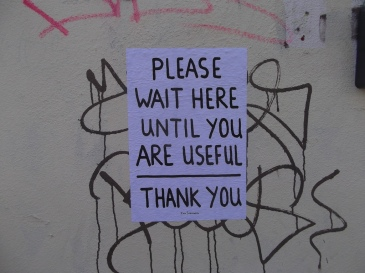 """""""Please wait here until you are useful"""""""